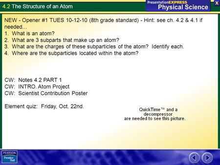 4.2 The Structure of an Atom NEW - Opener #1 TUES 10-12-10 (8th grade standard) - Hint: see ch. 4.2 & 4.1 if needed... 1. What is an atom? 2. What are.