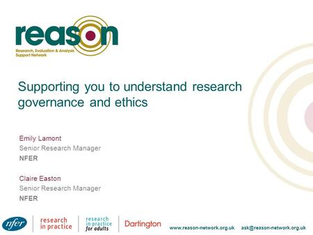 Supporting you to understand research governance and ethics Emily Lamont Senior Research Manager NFER Claire Easton Senior Research Manager NFER www.reason-network.org.uk.