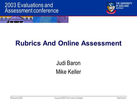 2003 Evaluations and Assessment conference 25 November 2003Copyright © 2003 The University of AdelaideSlide Number 1 Rubrics And Online Assessment Judi.