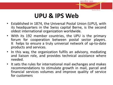 UPU & IPS Web Established in 1874, the Universal Postal Union (UPU), with its headquarters in the Swiss capital Berne, is the second oldest international.