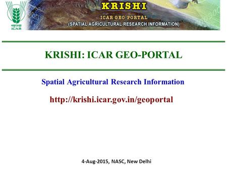 KRISHI: ICAR GEO-PORTAL Spatial Agricultural Research Information 4-Aug-2015, NASC, New Delhi.