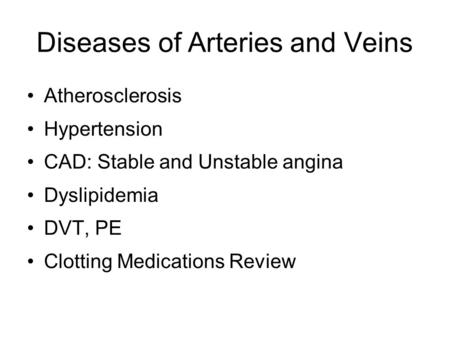 Diseases of Arteries and Veins Atherosclerosis Hypertension CAD: Stable and Unstable angina Dyslipidemia DVT, PE Clotting Medications Review.