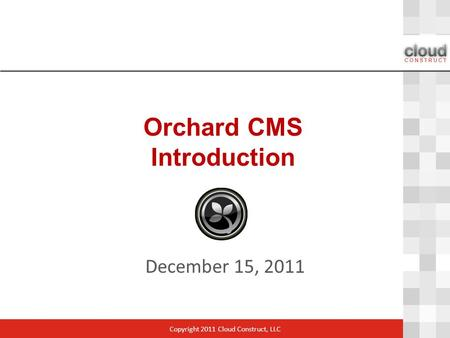 Orchard CMS Introduction December 15, 2011 Copyright 2011 Cloud Construct, LLC.