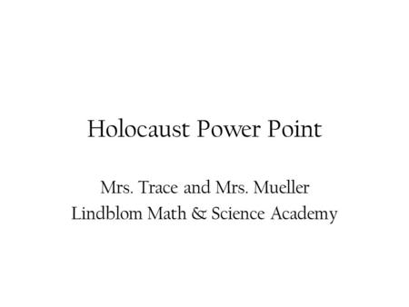 Holocaust Power Point Mrs. Trace and Mrs. Mueller Lindblom Math & Science Academy.
