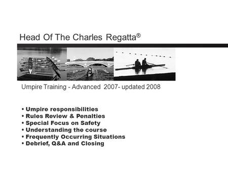 Head Of The Charles Regatta ® Umpire Training - Advanced 2007- updated 2008 Umpire responsibilities Rules Review & Penalties Special Focus on Safety Understanding.