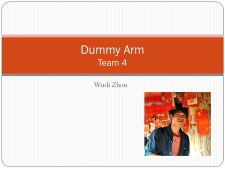 Wudi Zhou Dummy Arm Team 4. Project Overview An remote controlled robot arm with 6 degree of freedom. It is controlled by a control sleeve. Control sleeve.