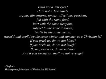 Hath not a Jew eyes? Hath not a Jew hands, organs, dimensions, senses, affections, passions; fed with the same food, hurt with the same weapons, subject.
