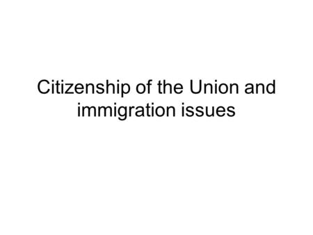 Citizenship of the Union and immigration issues. The notion of citizenship (national citizenship) D. Chalmers : « legally enforceable rights, loyalty,