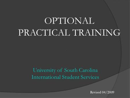 OPTIONAL PRACTICAL TRAINING University of South Carolina International Student Services Revised 04/2009.
