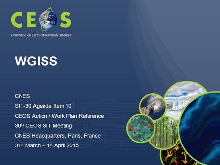 WGISS CNES SIT-30 Agenda Item 10 CEOS Action / Work Plan Reference 30 th CEOS SIT Meeting CNES Headquarters, Paris, France 31 st March – 1 st April 2015.