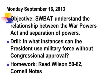 Monday September 16, 2013 Objective: SWBAT understand the relationship between the War Powers Act and separation of powers. Drill: In what instances can.
