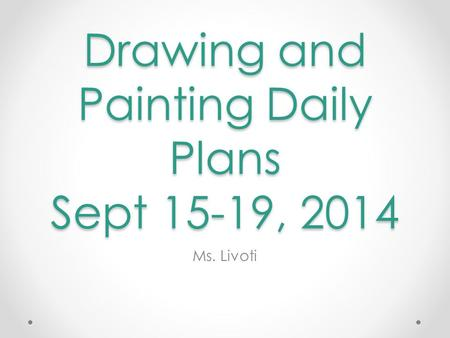Drawing and Painting Daily Plans Sept 15-19, 2014 Ms. Livoti.