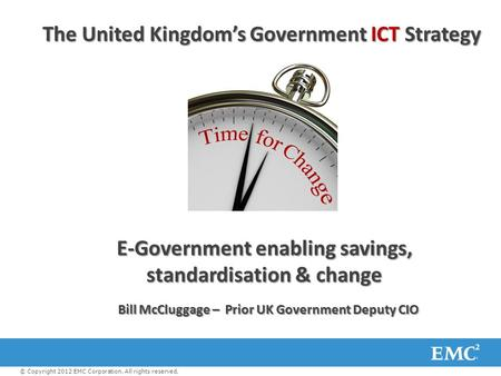 The United Kingdom's Government ICT Strategy E-Government enabling savings, standardisation & change © Copyright 2012 EMC Corporation. All rights reserved.