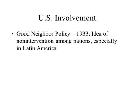 U.S. Involvement Good Neighbor Policy – 1933: Idea of nonintervention among nations, especially in Latin America.