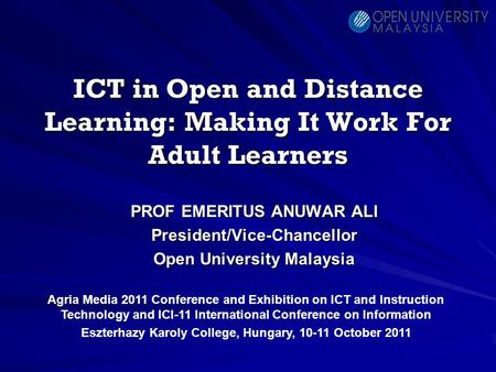 ICT in Open and Distance Learning: Making It Work For Adult Learners PROF EMERITUS ANUWAR ALI President/Vice-Chancellor Open University Malaysia Agria.