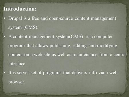 Introduction: Drupal is a free and open-source content management system (CMS). A content management system(CMS) is a computer program that allows publishing,