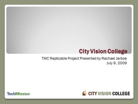 TMC Replicable Project Presented by Rachael Jarboe July 9, 2009 City Vision College.
