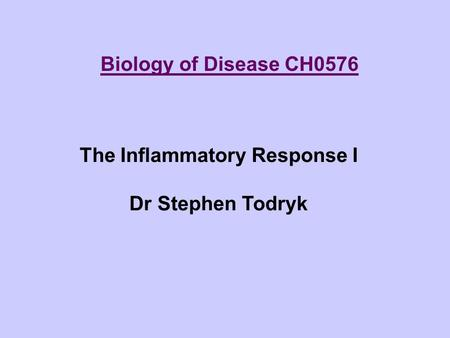 Biology of Disease CH0576 The Inflammatory Response I Dr Stephen Todryk.