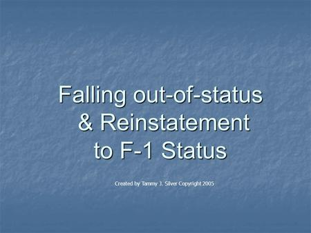 Falling out-of-status & Reinstatement to F-1 Status Created by Tammy J. Silver Copyright 2005.