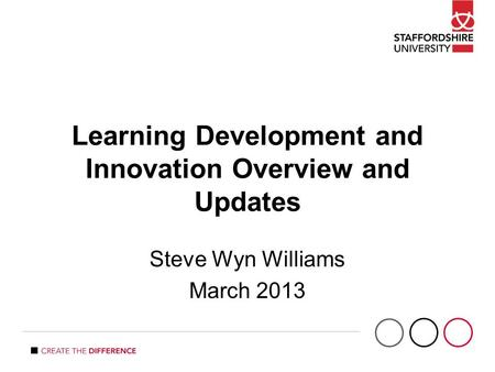 Learning Development and Innovation Overview and Updates Steve Wyn Williams March 2013.