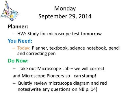 Monday September 29, 2014 Planner: – HW: Study for microscope test tomorrow You Need: – Today: Planner, textbook, science notebook, pencil and correcting.