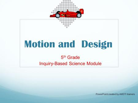 Motion and Design 5 th Grade Inquiry-Based Science Module PowerPoint created by AMSTI trainers.