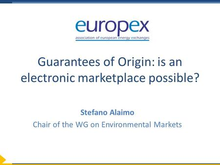 Guarantees of Origin: is an electronic marketplace possible? Stefano Alaimo Chair of the WG on Environmental Markets.