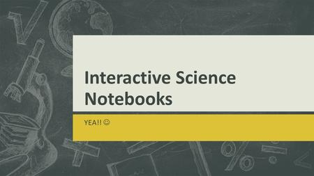 Interactive Science Notebooks YEA!!. Why an Interactive Science Notebook?  How many of you have ever said  I can't find my homework, old quizzes/tests?
