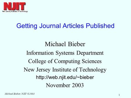 Michael Bieber, NJIT ©2003 1 Getting Journal Articles Published Michael Bieber Information Systems Department College of Computing Sciences New Jersey.