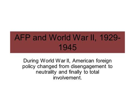 AFP and World War II, 1929- 1945 During World War II, American foreign policy changed from disengagement to neutrality and finally to total involvement.