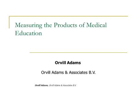 Orvill Adams, Orvill Adams & Associates B.V. Orvill Adams Orvill Adams & Associates B.V. Measuring the Products of Medical Education.