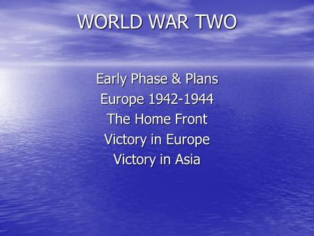 WORLD WAR TWO Early Phase & Plans Europe 1942-1944 The Home Front Victory in Europe Victory in Asia.