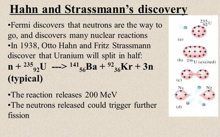 Hahn and Strassmann's discovery Fermi discovers that neutrons are the way to go, and discovers many nuclear reactions In 1938, Otto Hahn and Fritz Strassmann.