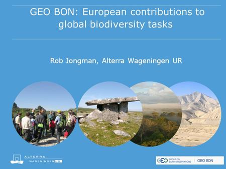 GEO BON: European contributions to global biodiversity tasks Rob Jongman, Alterra Wageningen UR.