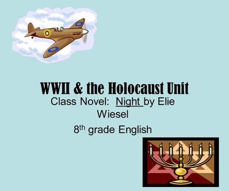 WWII & the Holocaust Unit Class Novel: Night by Elie Wiesel 8 th grade English.