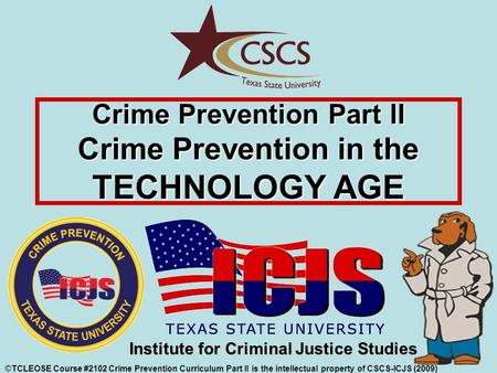 ©TCLEOSE Course #2102 Crime Prevention Curriculum Part II is the intellectual property of CSCS-ICJS (2009) Institute for Criminal Justice Studies Crime.
