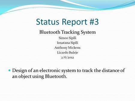 Status Report #3 Bluetooth Tracking System Simoo Sipili Ionatana Sipili Anthony Mickens Lizardo Buleje 2/6/2012 Design of an electronic system to track.
