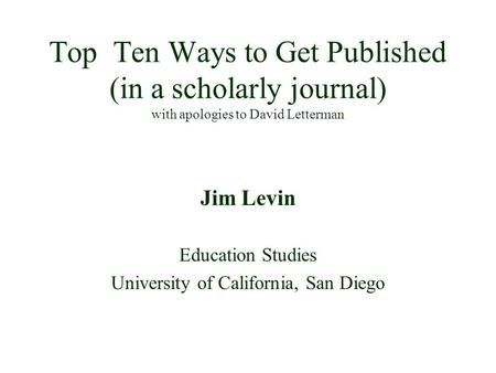Top Ten Ways to Get Published (in a scholarly journal) with apologies to David Letterman Jim Levin Education Studies University of California, San Diego.