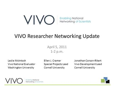 April 5, 2011 1-2 p.m. VIVO Researcher Networking Update Leslie McIntosh Vivo National Evaluator Washington University Jonathan Corson-Rikert Vivo Development.