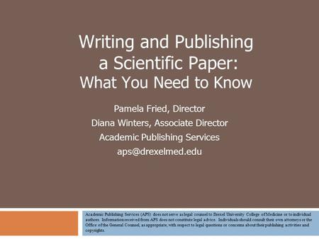 Writing and Publishing a Scientific Paper: What You Need to Know Pamela Fried, Director Diana Winters, Associate Director Academic Publishing Services.