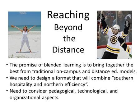 Reaching Beyond the Distance The promise of blended learning is to bring together the best from traditional on-campus and distance ed. models. We need.