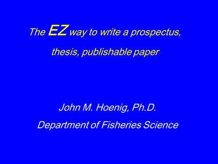 The EZ way to write a prospectus, thesis, publishable paper John M. Hoenig, Ph.D. Department of Fisheries Science.