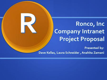 Ronco, Inc Company Intranet Project Proposal Presented by: Dave Kellas, Laura Schneider, Anahita Zamani R.