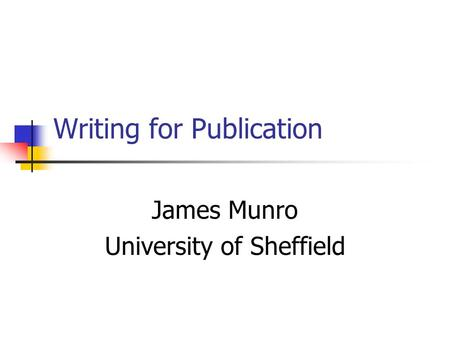 Writing for Publication James Munro University of Sheffield.