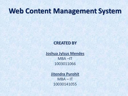 Web Content Management System CREATED BY Joshua Jylsus Mendes MBA –IT 1003011066 Jitendra Purohit MBA – IT 10030141055.