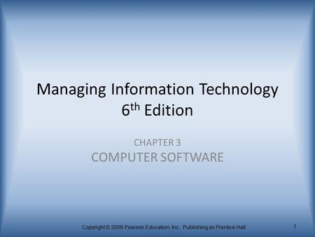 Copyright © 2009 Pearson Education, Inc. Publishing as Prentice Hall 1 Managing Information Technology 6 th Edition CHAPTER 3 COMPUTER SOFTWARE.