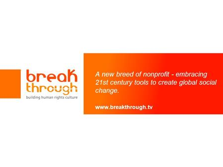 A new breed of nonprofit - embracing 21st century tools to create global social change. www.breakthrough.tv.