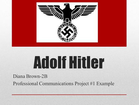 Adolf Hitler Diana Brown-2B Professional Communications Project #1 Example.