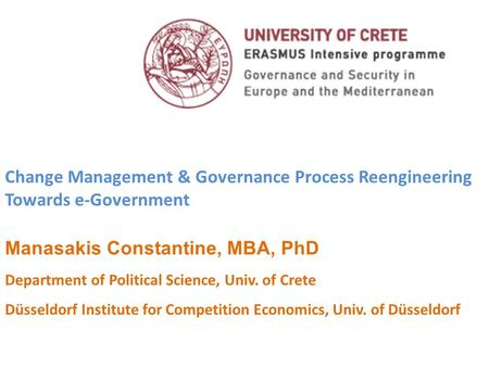 Change Management & Governance Process Reengineering Towards e-Government Manasakis Constantine, MBA, PhD Department of Political Science, Univ. of Crete.