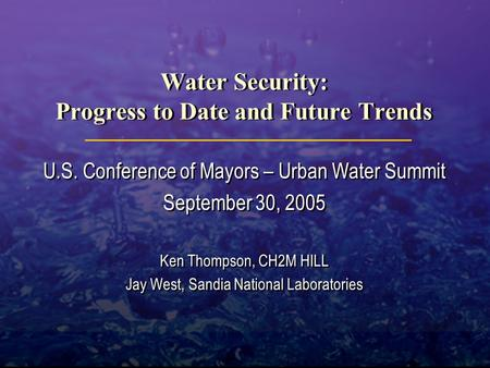 Water Security: Progress to Date and Future Trends U.S. Conference of Mayors – Urban Water Summit September 30, 2005 Ken Thompson, CH2M HILL Jay West,